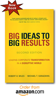 BIG Ideas to BIG Results Leading Corporate Transformation in a Disruptive World The New Second Edition by Robert H. Miles